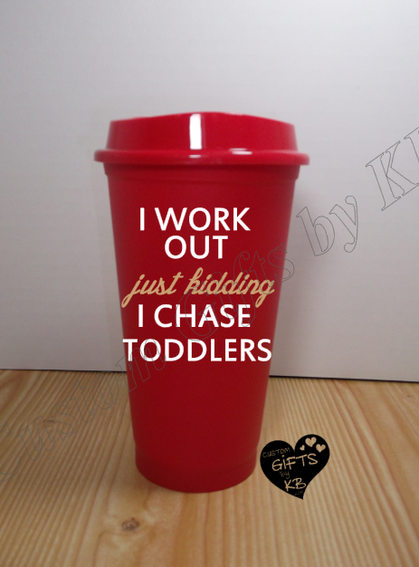 I workout just kidding I chase toddlers travel cup